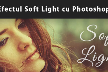 Efectul Soft Light cu Adobe Photoshop
