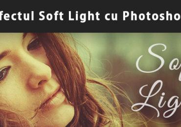 Efectul Soft Light cu Adobe Photoshop